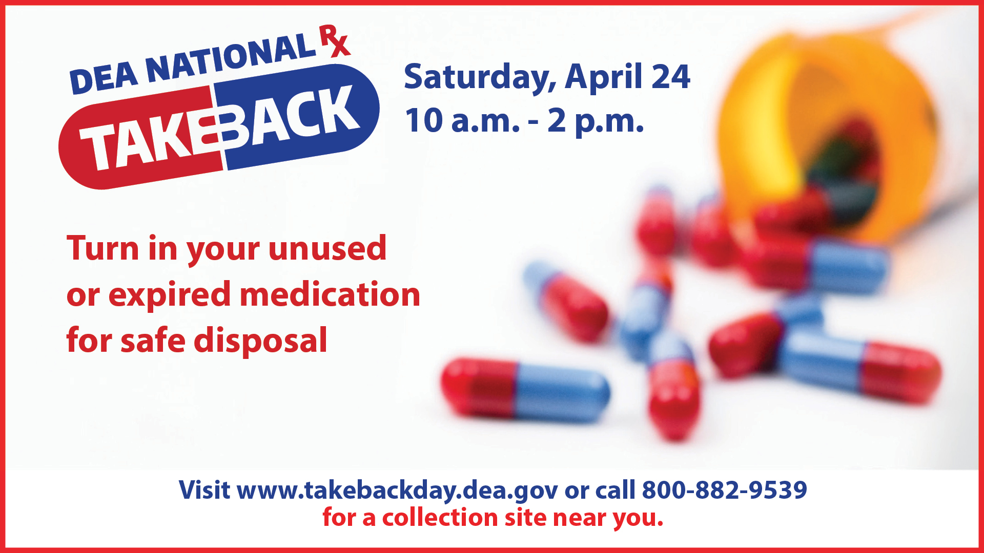 Drug Take Back Day. Saturday, April 24th 10am - 2pm. Turn in your unused or expired medication for safe disposal. Visit www.takebackday.dea.gov or call 800-882-9539 for a collection site near you.